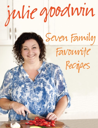 Julie Goodwin - Seven Family Favourite Recipes