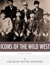 The Icons Of The Wild West Wyatt Earp Doc Holliday Wild Bill Hickok Jesse James Billy The Kid And Butch Cassidy