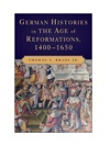 German Histories In The Age Of Reformations 1400-1650