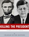 Killing The President The Assassinations Of Abraham Lincoln And John F Kennedy