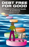 Debt Free For Good 7 Steps To Financial Health A Workbook