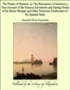 The Pirates Of Panama Or The Buccaneers Of America A True Account Of The Famous Adventures And Daring Deeds Of Sir Henry Morgan And Other Notorious Freebooters Of The Spanish Main