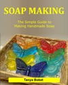 Soap Making The Simple Guide To Making Handmade Soap
