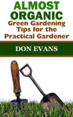 Almost Organic: Green Gardening Tips for the Practical Gardener