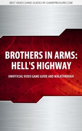 BROTHERS IN ARMS: HELLS HIGHWAY - UNOFFICIAL VIDEO GAME GUIDE & WALKTHROUGH