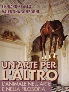 Un'arte per l'altro. L'animale nella filosofia e nell'arte da Leonardo Caffo & Valentina Sonzogni
