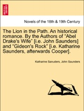 """The Lion in the Path. An historical romance. By the Authors of """"Abel Drake's Wife"""" [i.e. John Saunders] and """"Gideon's Rock"""" [i.e. Katharine Saunders, afterwards Cooper]. Vol. III."""