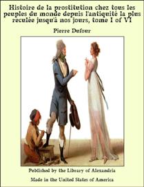 Histoire de la prostitution chez tous les peuples du monde depuis l'antiquité la plus reculée jusqu'à nos jours, tome I of VI