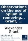 Observations On The Use Of Opium In Removing Symptoms Supposed To Be Owing To Morbid Irritability By Alexander Grant