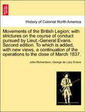 Movements Of The British Legion; With Strictures On The Course Of Conduct Pursued By Lieut.-General Evans. Second Edition. To Which Is Added, With New Views, A Continuation Of The Operations To The Close Of March 1837.