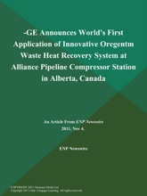 -GE Announces World's First Application of Innovative Oregentm Waste Heat Recovery System at Alliance Pipeline Compressor Station in Alberta, Canada
