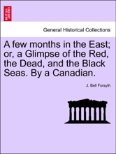 A Few Months In The East; Or, A Glimpse Of The Red, The Dead, And The Black Seas. By A Canadian.