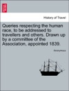 Queries Respecting The Human Race To Be Addressed To Travellers And Others Drawn Up By A Committee Of The Association Appointed 1839