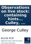Observations On Live Stock Containing Hints For Choosing And Improving The Best Breeds Of The Most Useful Kinds Of Domestic Animals By George Culley