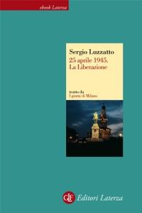 25 aprile 1945. La Liberazione da Sergio Luzzatto