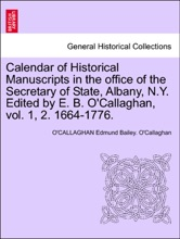 Calendar of Historical Manuscripts in the office of the Secretary of State, Albany, N.Y. Edited by E. B. O'Callaghan, vol. 1, 2. 1664-1776.