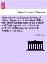 From Ceylon To England By Way Of China, Japan, And The United States; With Other Contributions To The English And Ceylon Press; And A Lecture ... On From California Via Canada To Florida In The Cars.