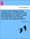 A Voice From Palace Yard Addressed To Sir Robert Peel And Members Of Both Houses Of Parliament By George Canning A Satirical Poem