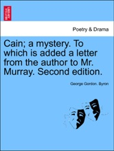 Cain; a mystery. To which is added a letter from the author to Mr. Murray. Second edition.