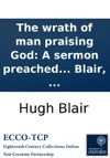 The Wrath Of Man Praising God A Sermon Preached In The High Church Of Edinburgh May 18th 1746 Before His Grace The Lord High Commissioner To The General Assembly Of The Church Of Scotland By Hugh Blair
