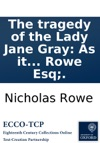 The Tragedy Of The Lady Jane Gray As It Is Acted At The Theatre-Royal In Drury-Lane By N Rowe Esq