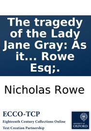 The Tragedy Of The Lady Jane Gray As It Is Acted At The Theatre Royal In Drury Lane By N Rowe Esq