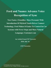 Ford and Nuance Advance Voice Recognition of Sync: Now Faster, Friendlier, More Personal; With Introduction of Myford Touch Driver Connect Technology, Ford Makes It Easier to Control In-Car Systems with Fewer Steps and More Natural Language; Customers can