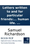 Letters Written To And For Particular Friends On The Most Important Occasions Directing Not Only The Requisite Style And Forms To Be Observed In Writing Familiar Letters But How To Think And Act Justly And Prudently In The Common Concerns Of Human Li