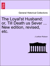 The Loyal'st Husband; Or, Till Death Us Sever ... New Edition, Revised, Etc.