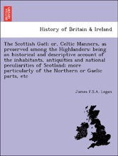 The Scottish Gaël; or, Celtic Manners, as preserved among the Highlanders: being an historical and descriptive account of the inhabitants, antiquities and national peculiarities of Scotland; more particularly of the Northern or Gaelic parts, etc