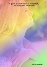 A Guide To The Chakras, Protection, Grounding And Meditation
