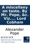 A Miscellany On Taste By Mr Pope C Viz I Of Taste In Architecture An Epistle To The Earl Of Burlington With Notes Variorum And A Compleat Key II Of Mr Popes Taste In Divinity Viz The Fall Of Man And The First Psalm Translated For The Us
