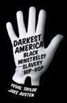 Darkest America Black Minstrelsy From Slavery To Hip-Hop