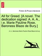 All For Greed. [A Novel. The Dedication Signed: A. A. A., I.e. Marie Pauline Rose, Baroness Blaze De Bury.] Vol. I