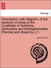 Description, with diagram, of the sections of strata of the Coalfields of Yorkshire, Derbyshire and Nottinghamshire. Planned and drawn by J. I.