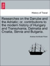 Researches On The Danube And The Adriatic Or Contributions To The Modern History Of Hungary And Transylvania Dalmatia And Croatia Servia And BulgariaVOLII