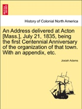An Address Delivered At Acton [Mass.], July 21, 1835, Being The First Centennial Anniversary Of The Organization Of That Town. With An Appendix, Etc.
