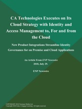 CA Technologies Executes on Its Cloud Strategy with Identity and Access Management to, For and from the Cloud; New Product Integrations Streamline Identity Governance for on Premise and Cloud Applications