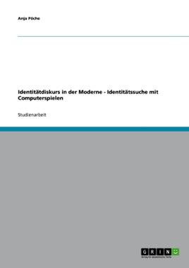 Identitätdiskurs in der Moderne - Identitätssuche mit Computerspielen (German Edition)