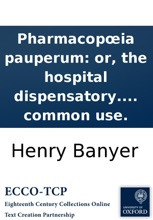 Pharmacopœia pauperum: or, the hospital dispensatory. Containing the medicines used in the hospitals of London, by the direction of Dr. Coatsworth, Dr. Mead, Dr. Cade, Dr. Wadsworth, Dr. Hales, &c. With suitable instructions for their common use.