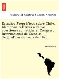 Estudios Jeogra Ficos Sobre Chile Memorias Relativas A Va Rias Cuestiones Sometidas Al Congreso Internacional De Ciencias Jeogra Ficas De Paris De 1875