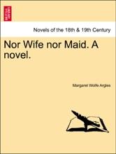 Nor Wife Nor Maid. A Novel. Vol. I.