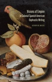 Visions Of Empire In Colonial Spanish American Ekphrastic Writing