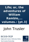 Life Or The Adventures Of William Ramble Esq With Three Frontispieces Designed By Ibbetson  And Two New And Beautiful Songs With The Music By Pleyel And Sterkel By The Author Of Modern Times Or The Adventures Of Gabriel Outcast In Three Vol