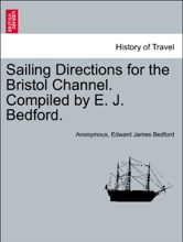 Sailing Directions for the Bristol Channel. Compiled by E. J. Bedford.