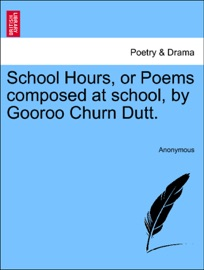 SCHOOL HOURS, OR POEMS COMPOSED AT SCHOOL, BY GOOROO CHURN DUTT.