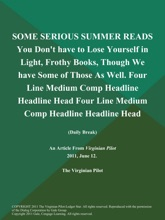 SOME SERIOUS SUMMER READS You Don't have to Lose Yourself in Light, Frothy Books, Though We have Some of Those As Well. Four Line Medium Comp Headline Headline Head Four Line Medium Comp Headline Headline Head (Daily Break)