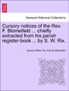 Cursory Notices Of The Rev F Blomefield  Chiefly Extracted From His Parish Register-book  By S W Rix
