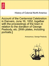 Account of the Centennial Celebration in Danvers, June 16, 1852, together with the proceedings of the town in relation to the donation of George Peabody, etc. [With plates, including portraits.]