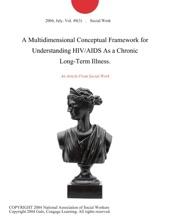 A Multidimensional Conceptual Framework For Understanding HIV/AIDS As A Chronic Long-Term Illness.